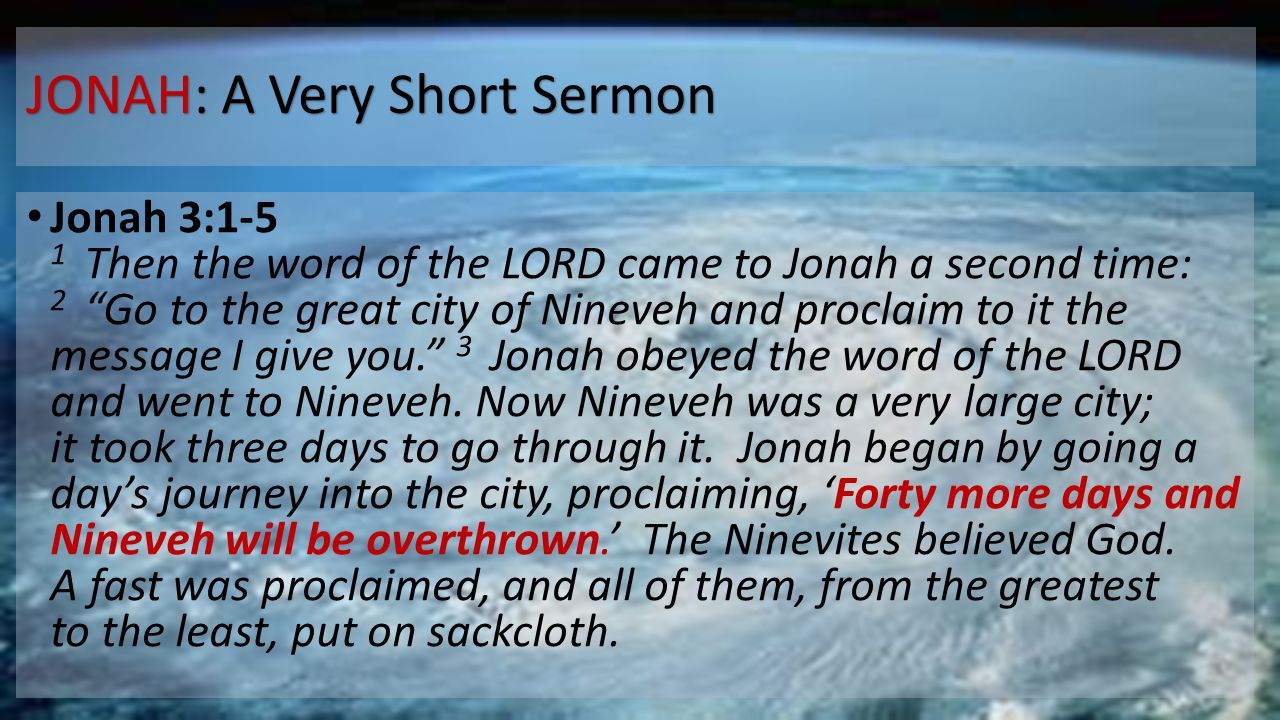 """JONAH: A Very Short Sermon Jonah 3:1-5 1 Then the word of the LORD came to Jonah a second time: 2 """"Go to the great city of Nineveh and proclaim to it"""