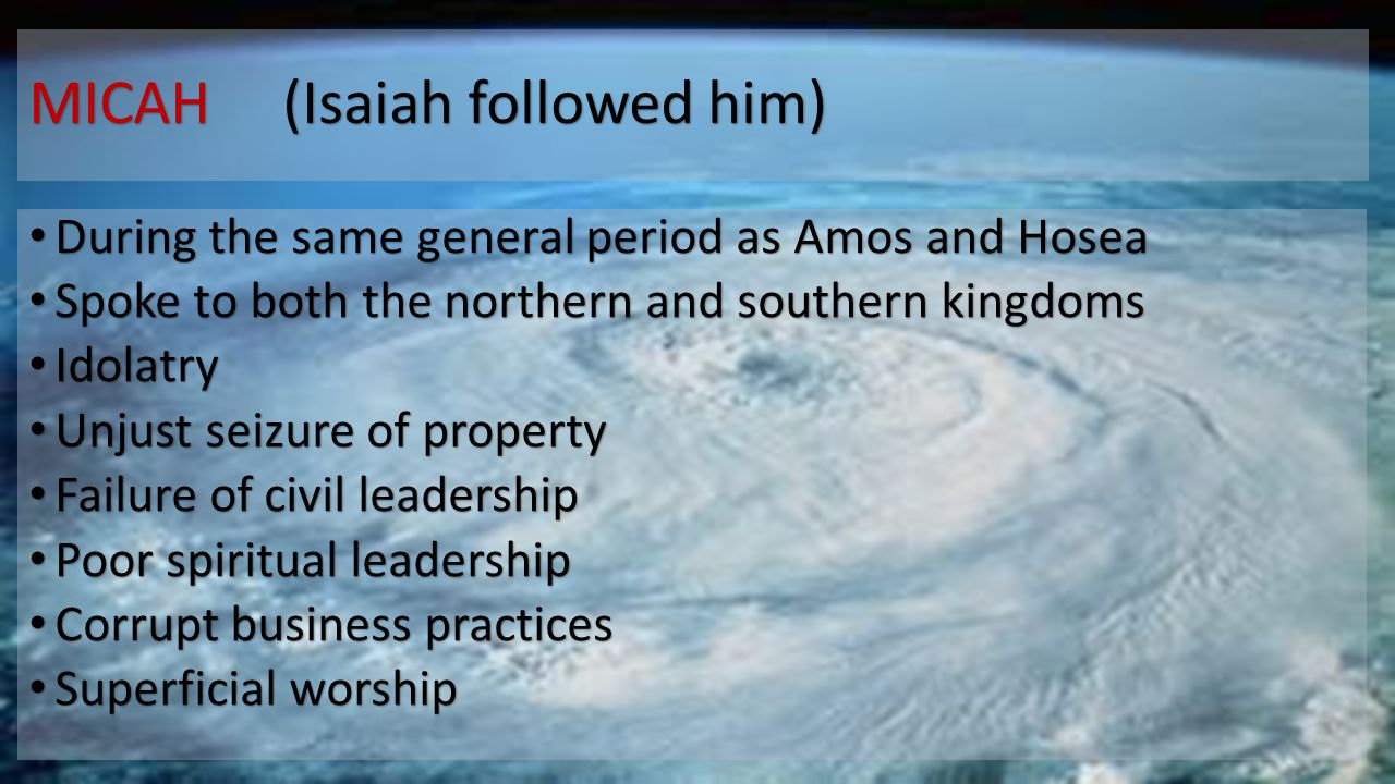 MICAH (Isaiah followed him) During the same general period as Amos and Hosea During the same general period as Amos and Hosea Spoke to both the northe