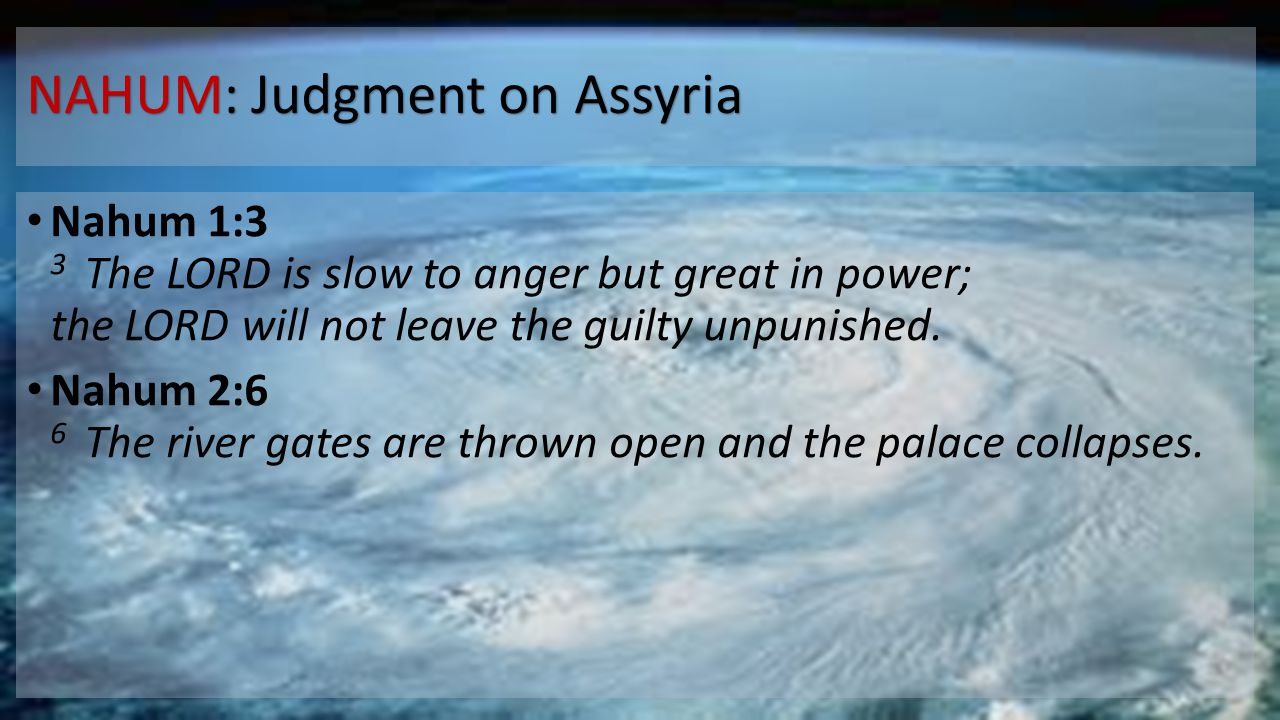 NAHUM: Judgment on Assyria Nahum 1:3 3 The LORD is slow to anger but great in power; the LORD will not leave the guilty unpunished. Nahum 2:6 6 The ri