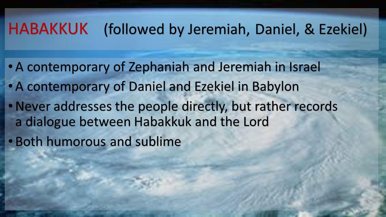 HABAKKUK (followed by Jeremiah, Daniel, & Ezekiel) A contemporary of Zephaniah and Jeremiah in Israel A contemporary of Zephaniah and Jeremiah in Isra