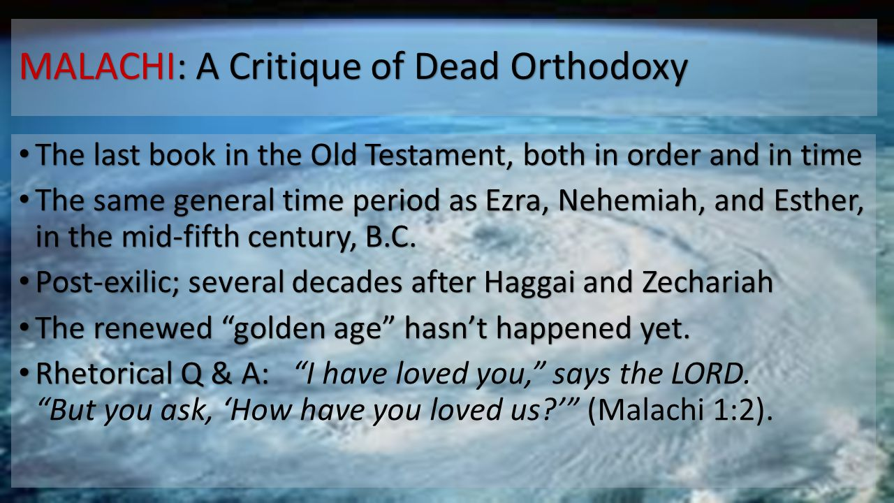 MALACHI: A Critique of Dead Orthodoxy The last book in the Old Testament, both in order and in time The last book in the Old Testament, both in order