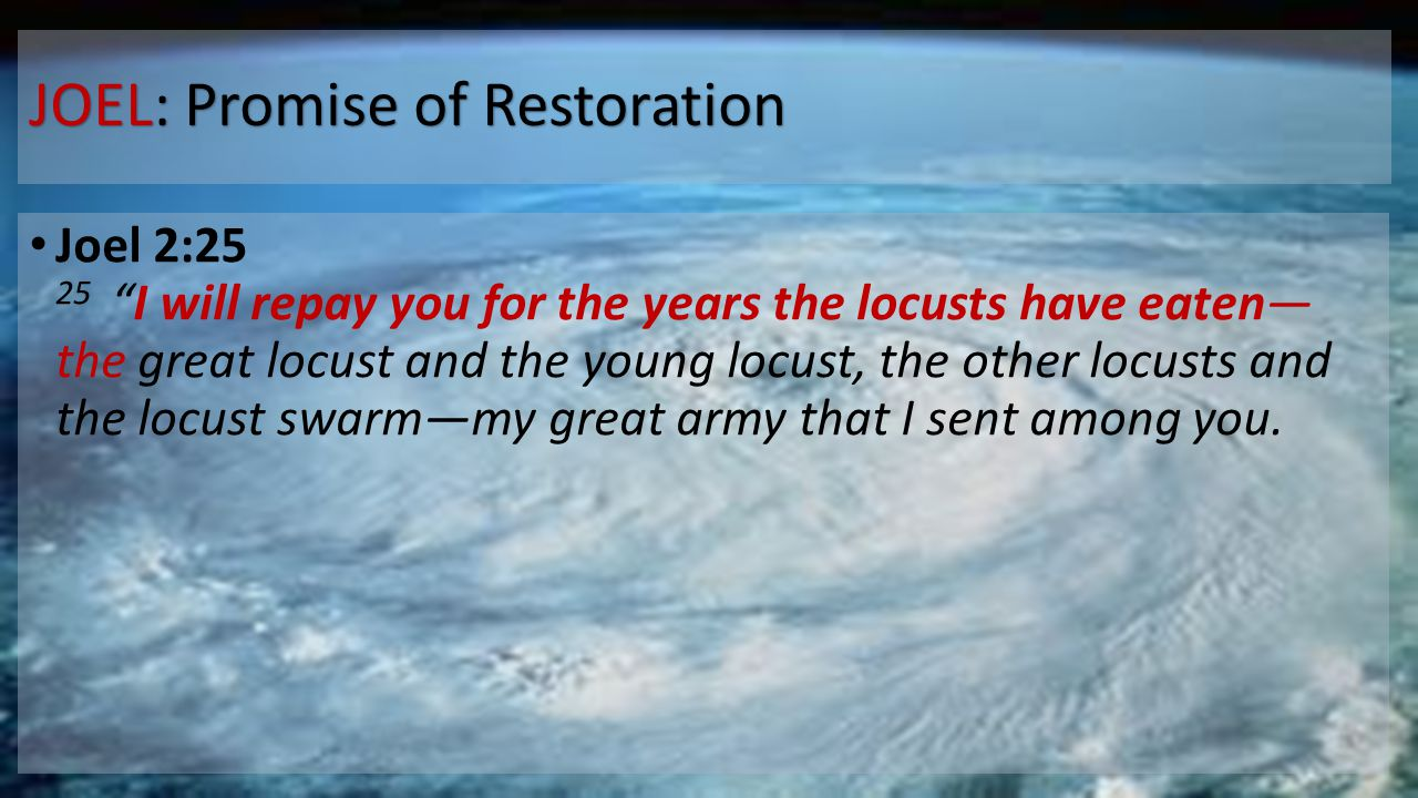 """JOEL: Promise of Restoration Joel 2:25 25 """"I will repay you for the years the locusts have eaten— the great locust and the young locust, the other loc"""