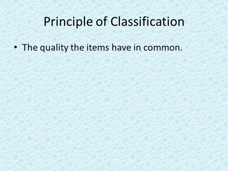 Principle of Classification The quality the items have in common.