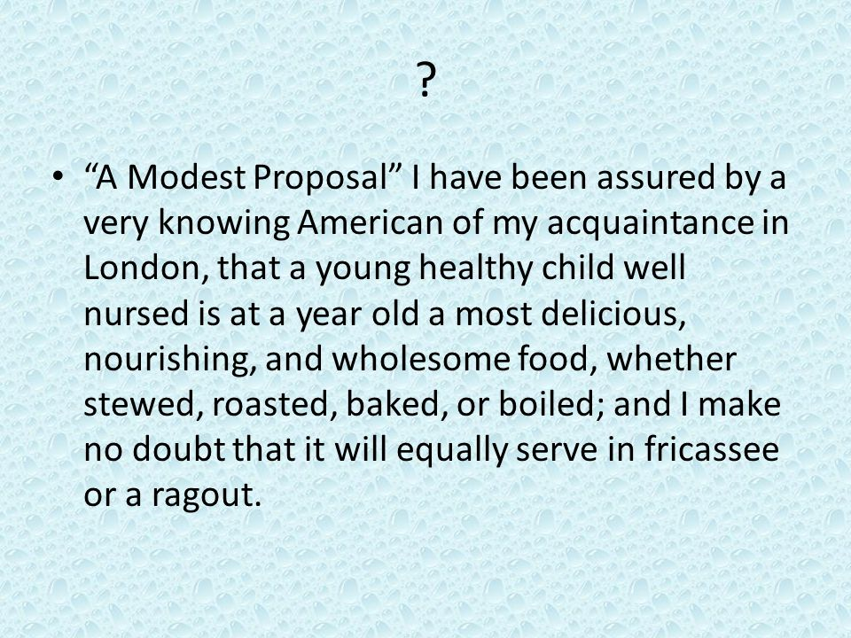 ? A Modest Proposal I have been assured by a very knowing American of my acquaintance in London, that a young healthy child well nursed is at a year old a most delicious, nourishing, and wholesome food, whether stewed, roasted, baked, or boiled; and I make no doubt that it will equally serve in fricassee or a ragout.