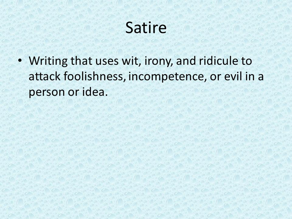 Satire Writing that uses wit, irony, and ridicule to attack foolishness, incompetence, or evil in a person or idea.