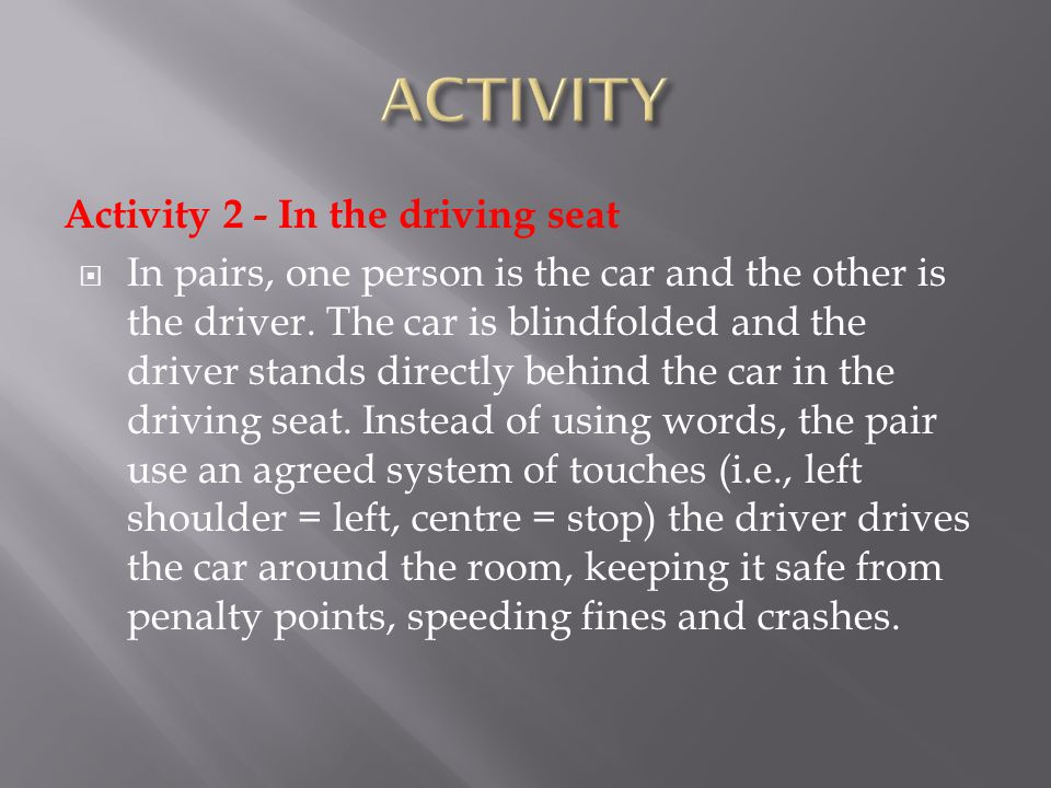 Activity 2 - In the driving seat  In pairs, one person is the car and the other is the driver. The car is blindfolded and the driver stands directly