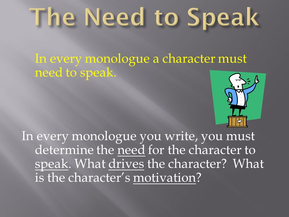 In every monologue a character must need to speak.