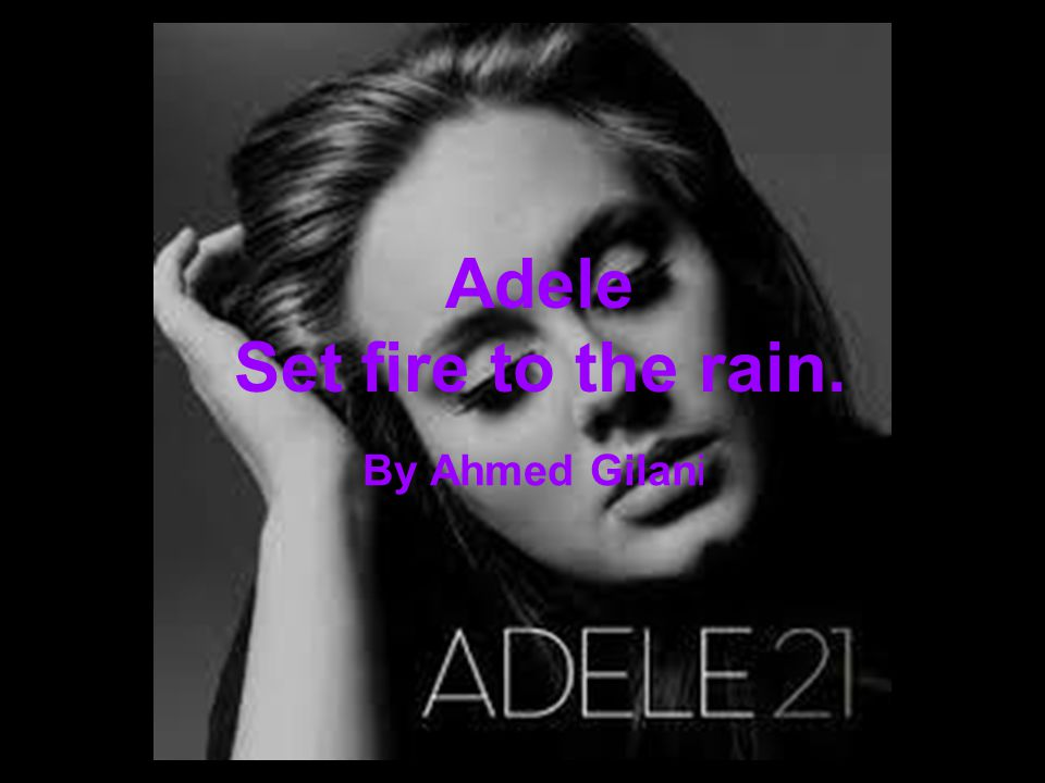 By Ahmed Gilani Adele Set fire to the rain.