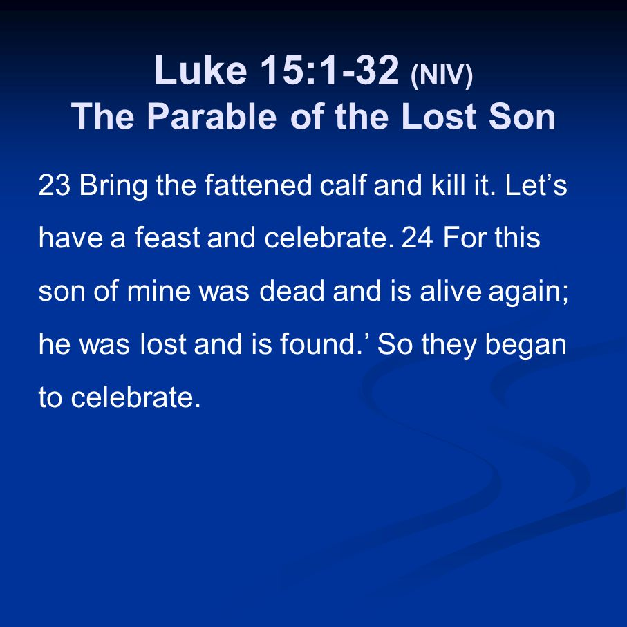 Luke 15:1-32 (NIV) The Parable of the Lost Son 23 Bring the fattened calf and kill it. Let's have a feast and celebrate. 24 For this son of mine was d