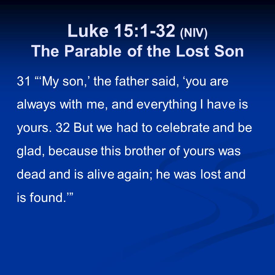 "Luke 15:1-32 (NIV) The Parable of the Lost Son 31 ""'My son,' the father said, 'you are always with me, and everything I have is yours. 32 But we had t"