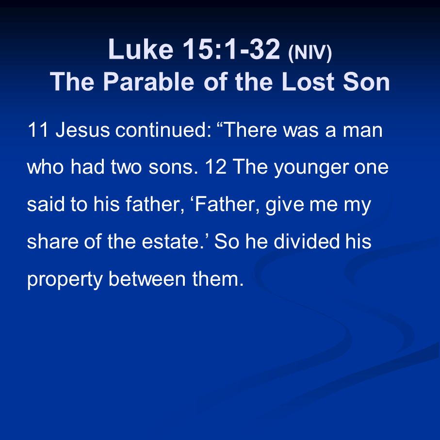 "Luke 15:1-32 (NIV) The Parable of the Lost Son 11 Jesus continued: ""There was a man who had two sons. 12 The younger one said to his father, 'Father,"
