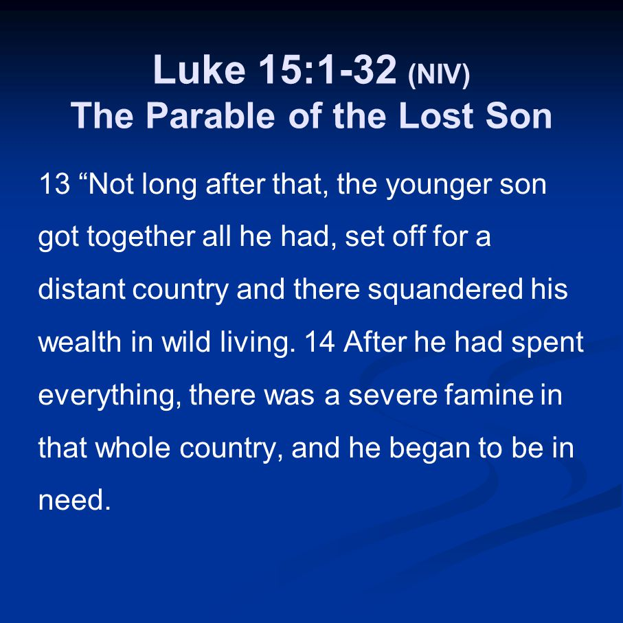 "Luke 15:1-32 (NIV) The Parable of the Lost Son 13 ""Not long after that, the younger son got together all he had, set off for a distant country and the"
