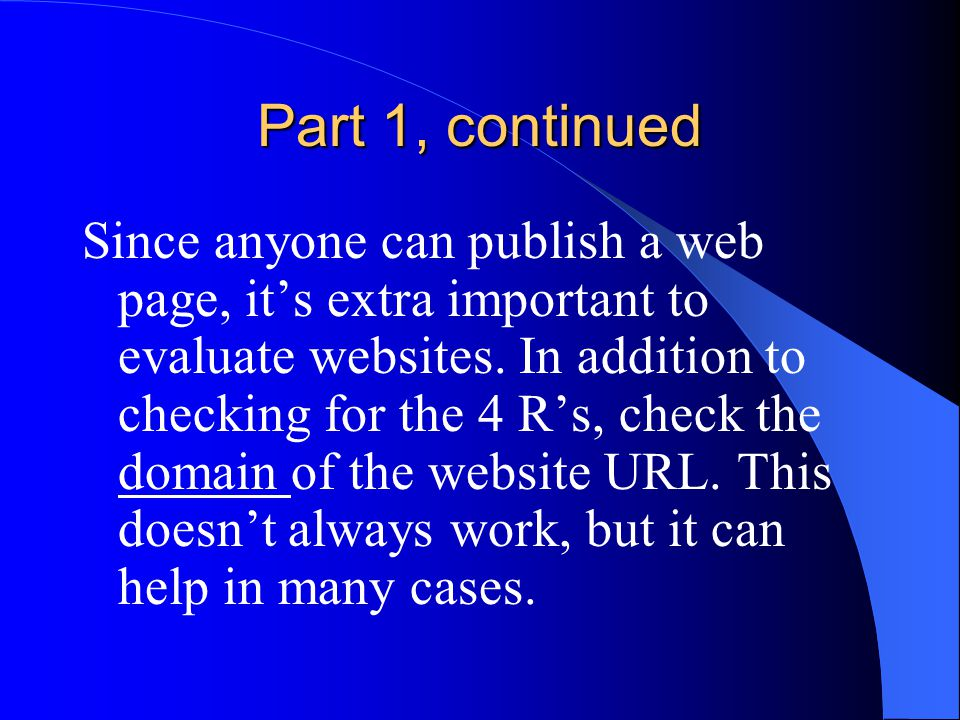 Part 1, continued Since anyone can publish a web page, it's extra important to evaluate websites. In addition to checking for the 4 R's, check the dom