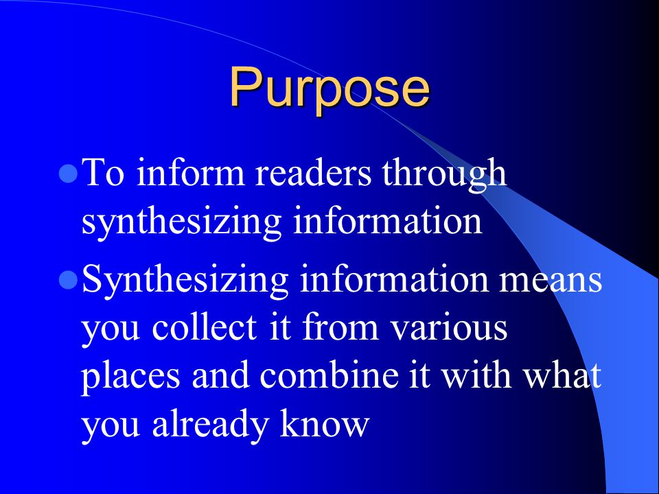 Purpose To inform readers through synthesizing information Synthesizing information means you collect it from various places and combine it with what