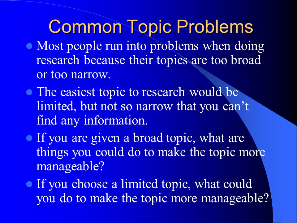 Common Topic Problems Most people run into problems when doing research because their topics are too broad or too narrow.