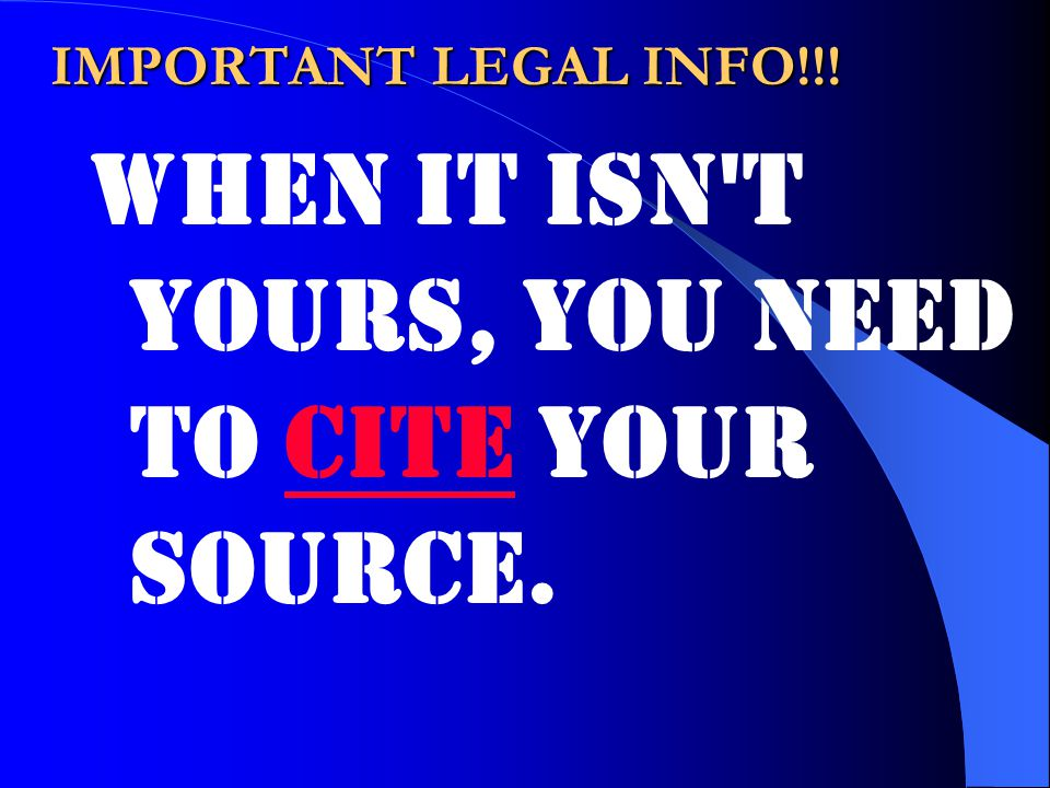 IMPORTANT LEGAL INFO!!! When it isn t yours, you need to cite your source.cite