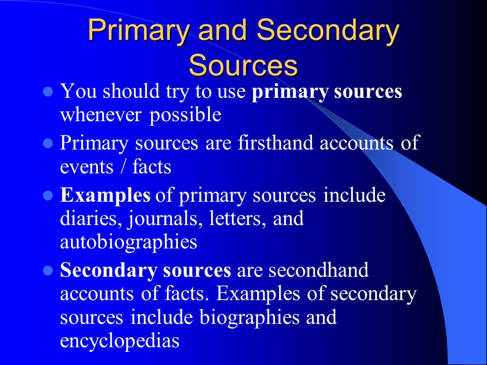 Primary and Secondary Sources You should try to use primary sources whenever possible Primary sources are firsthand accounts of events / facts Example