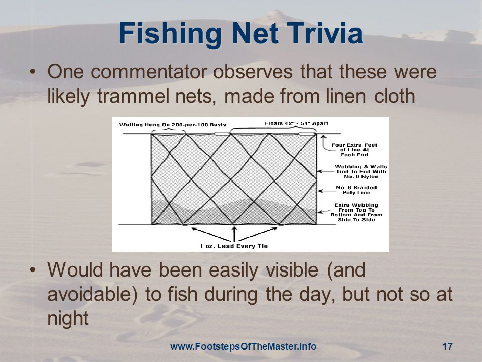 Fishing Net Trivia One commentator observes that these were likely trammel nets, made from linen cloth Would have been easily visible (and avoidable) to fish during the day, but not so at night www.FootstepsOfTheMaster.info 17