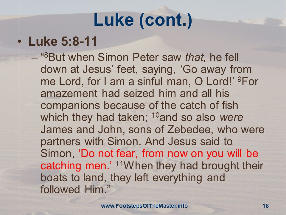 Luke (cont.) Luke 5:8-11 – 8 But when Simon Peter saw that, he fell down at Jesus' feet, saying, 'Go away from me Lord, for I am a sinful man, O Lord!' 9 For amazement had seized him and all his companions because of the catch of fish which they had taken; 10 and so also were James and John, sons of Zebedee, who were partners with Simon.