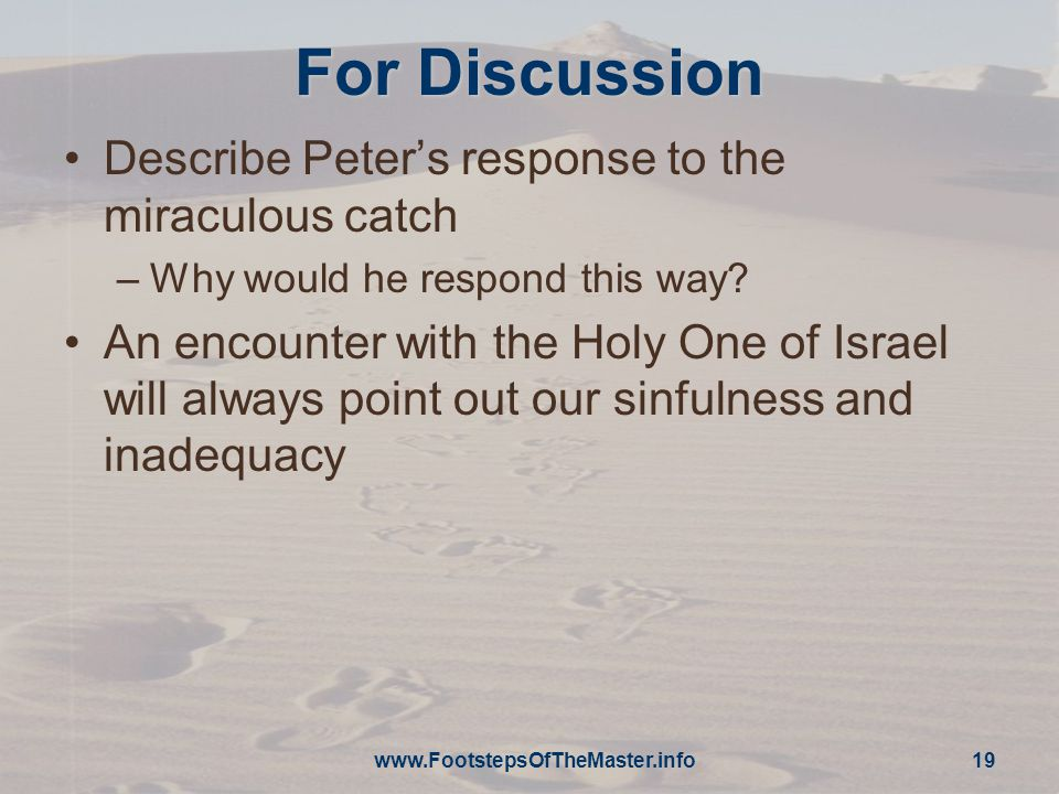 For Discussion Describe Peter's response to the miraculous catch –Why would he respond this way.