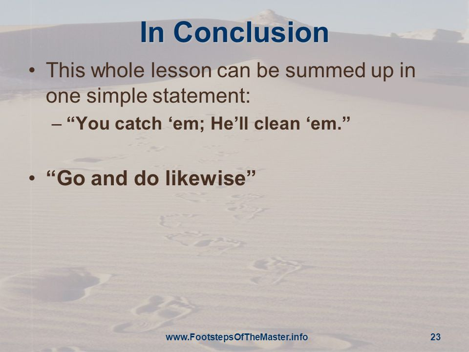 In Conclusion This whole lesson can be summed up in one simple statement: – You catch 'em; He'll clean 'em. Go and do likewise www.FootstepsOfTheMaster.info 23