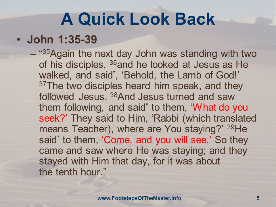 A Quick Look Back John 1:35-39 – 35 Again the next day John was standing with two of his disciples, 36 and he looked at Jesus as He walked, and said *, 'Behold, the Lamb of God!' 37 The two disciples heard him speak, and they followed Jesus.