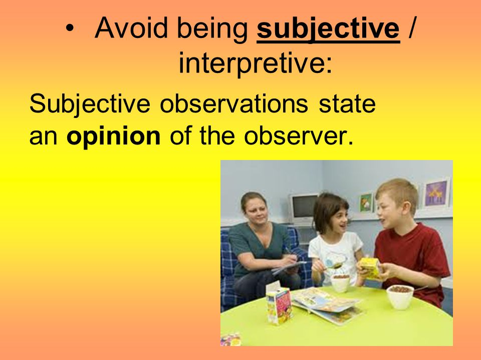Be objective / descriptive. Objective observations simply state the solid facts.