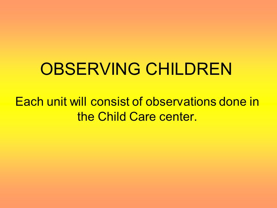 OBSERVING CHILDREN Each unit will consist of observations done in the Child Care center.