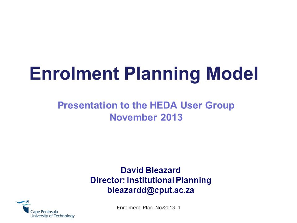 Enrolment Planning Model David Bleazard Director: Institutional Planning bleazardd@cput.ac.za Presentation to the HEDA User Group November 2013 Enrolment_Plan_Nov2013_1