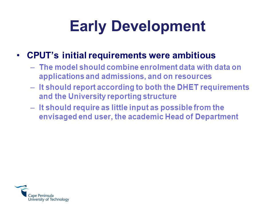 Early Development CPUT's initial requirements were ambitious –The model should combine enrolment data with data on applications and admissions, and on resources –It should report according to both the DHET requirements and the University reporting structure –It should require as little input as possible from the envisaged end user, the academic Head of Department
