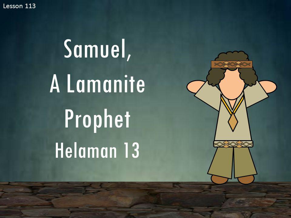 Lesson 113 Samuel, A Lamanite Prophet Helaman 13
