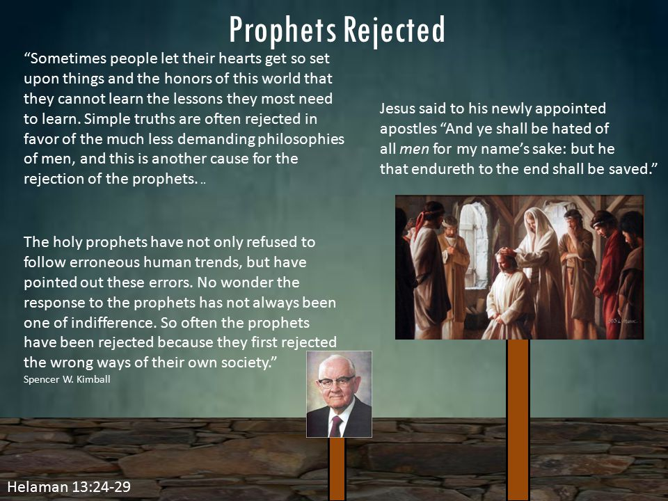 "Helaman 13:24-29 Prophets Rejected Jesus said to his newly appointed apostles ""And ye shall be hated of all men for my name's sake: but he that endure"