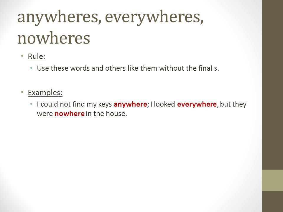 anywheres, everywheres, nowheres Rule: Use these words and others like them without the final s. Examples: I could not find my keys anywhere; I looked