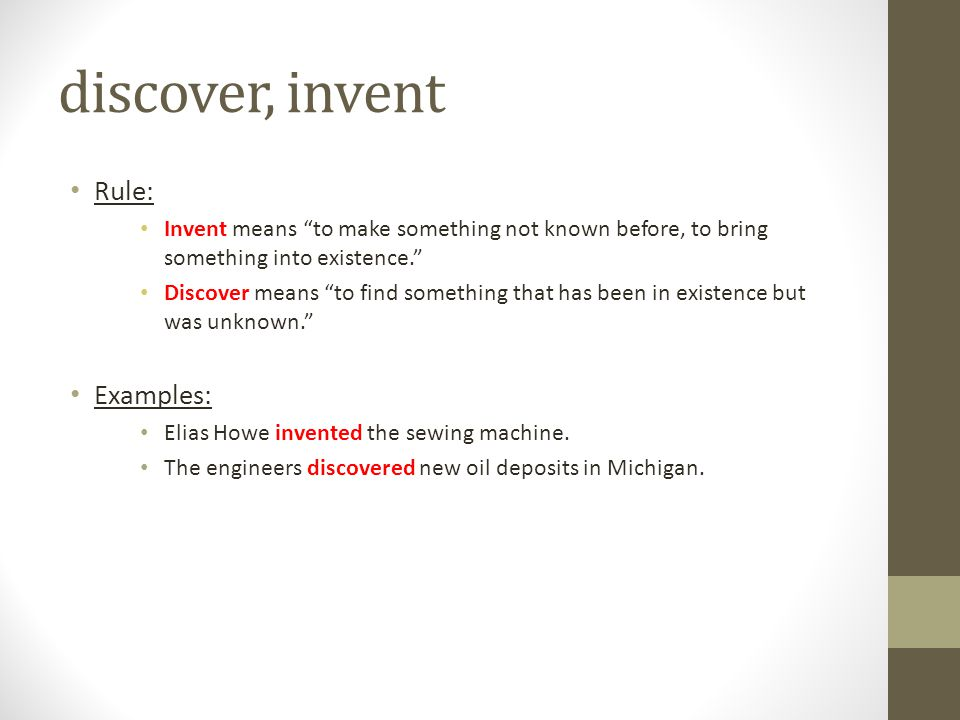 """discover, invent Rule: Invent means """"to make something not known before, to bring something into existence."""" Discover means """"to find something that ha"""