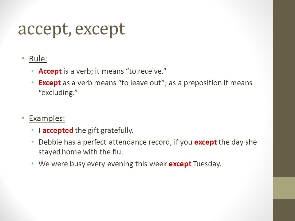 """accept, except Rule: Accept is a verb; it means """"to receive."""" Except as a verb means """"to leave out""""; as a preposition it means """"excluding."""" Examples:"""