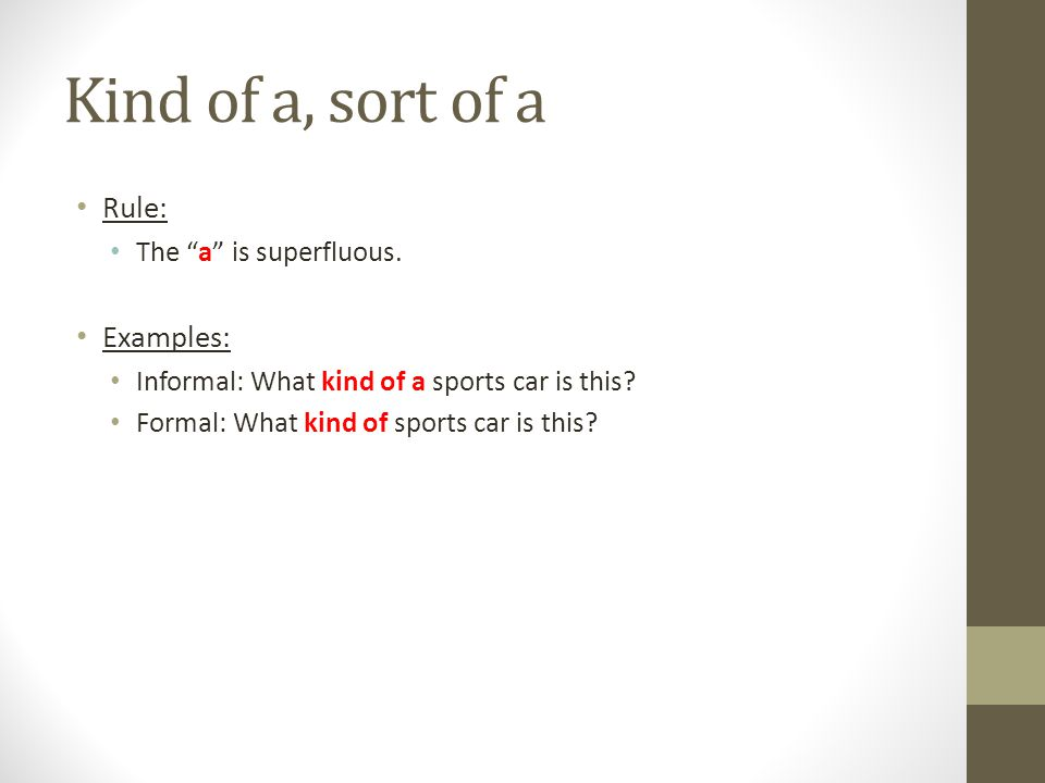 """Kind of a, sort of a Rule: The """"a"""" is superfluous. Examples: Informal: What kind of a sports car is this? Formal: What kind of sports car is this?"""