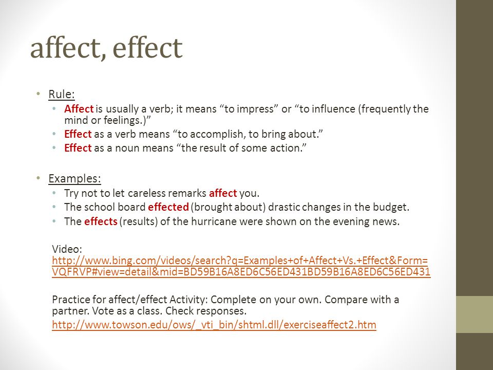 """affect, effect Rule: Affect is usually a verb; it means """"to impress"""" or """"to influence (frequently the mind or feelings.)"""" Effect as a verb means """"to a"""