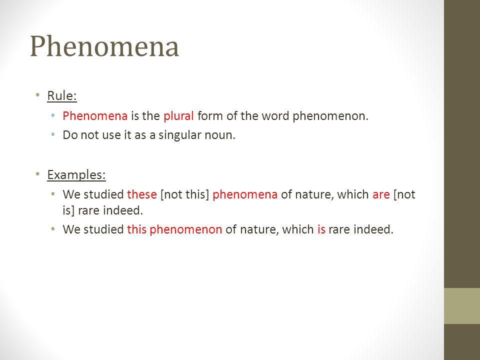 Phenomena Rule: Phenomena is the plural form of the word phenomenon. Do not use it as a singular noun. Examples: We studied these [not this] phenomena