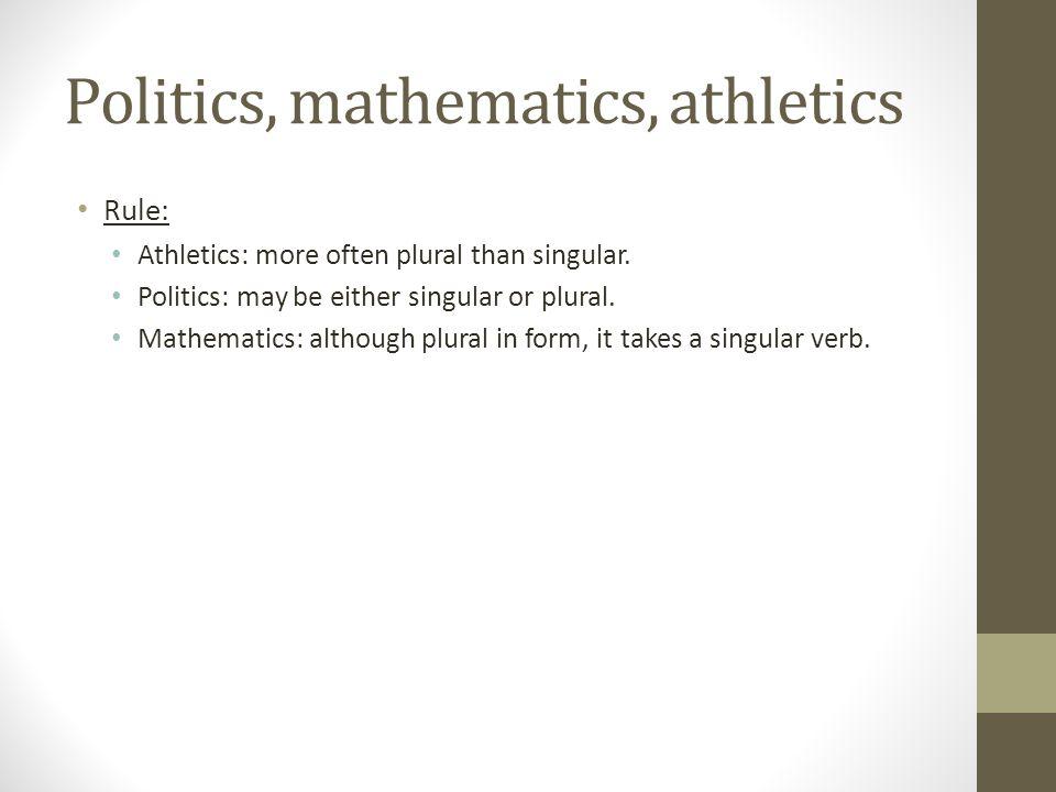 Politics, mathematics, athletics Rule: Athletics: more often plural than singular. Politics: may be either singular or plural. Mathematics: although p