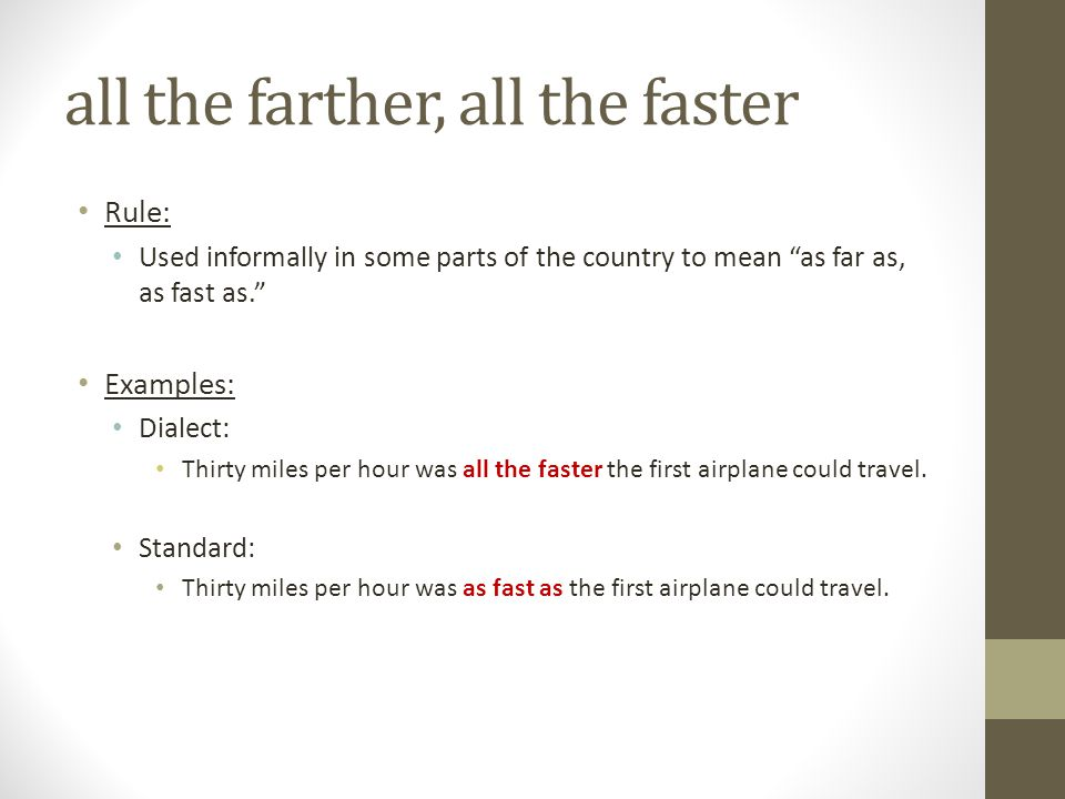 """all the farther, all the faster Rule: Used informally in some parts of the country to mean """"as far as, as fast as."""" Examples: Dialect: Thirty miles pe"""
