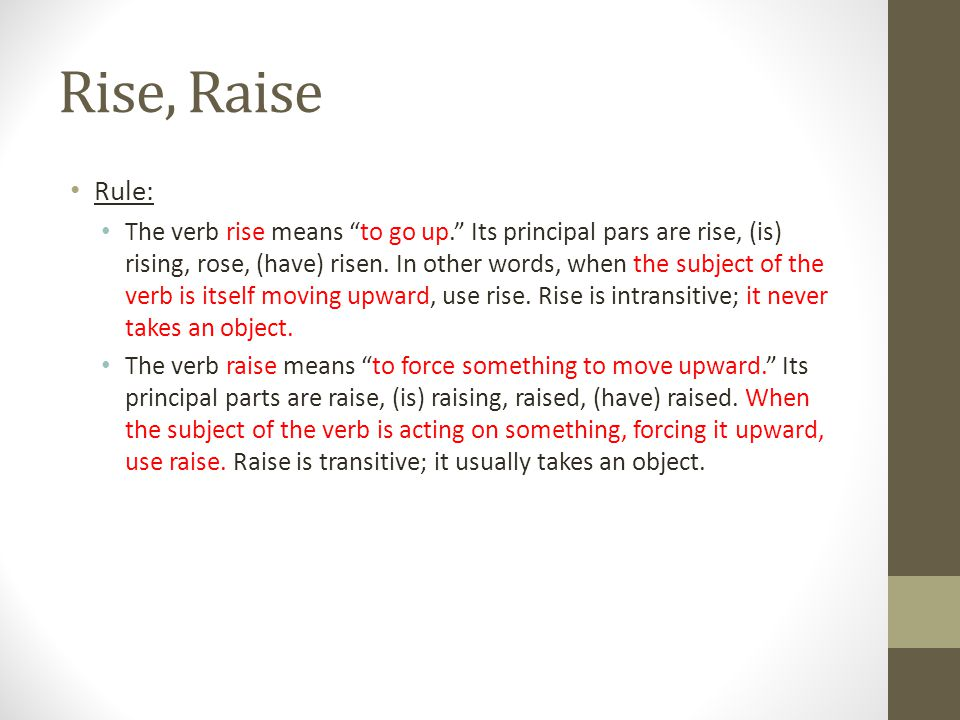 """Rise, Raise Rule: The verb rise means """"to go up."""" Its principal pars are rise, (is) rising, rose, (have) risen. In other words, when the subject of th"""