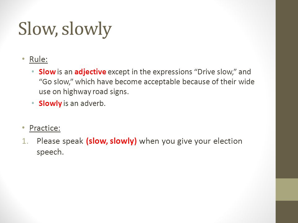 """Slow, slowly Rule: Slow is an adjective except in the expressions """"Drive slow,"""" and """"Go slow,"""" which have become acceptable because of their wide use"""