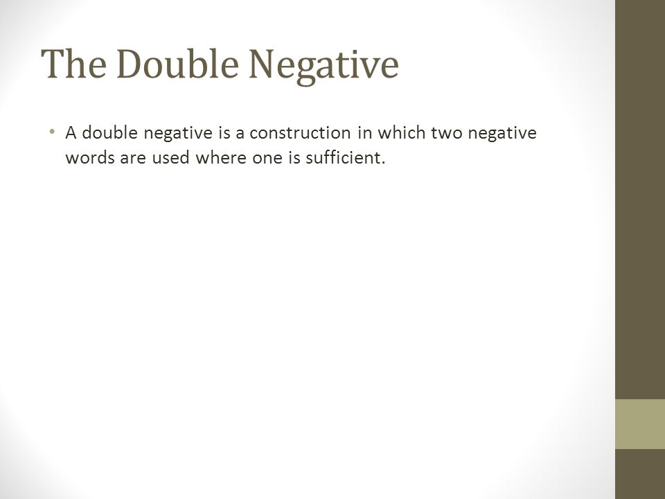 The Double Negative A double negative is a construction in which two negative words are used where one is sufficient.