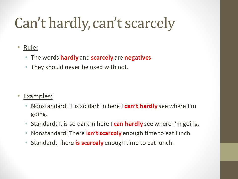 Can't hardly, can't scarcely Rule: The words hardly and scarcely are negatives. They should never be used with not. Examples: Nonstandard: It is so da