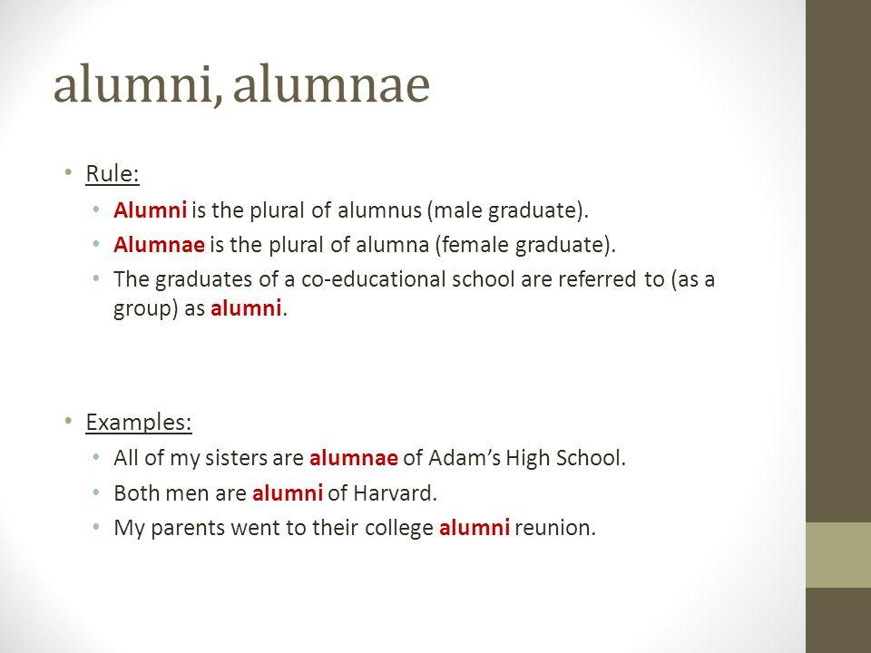 alumni, alumnae Rule: Alumni is the plural of alumnus (male graduate). Alumnae is the plural of alumna (female graduate). The graduates of a co-educat