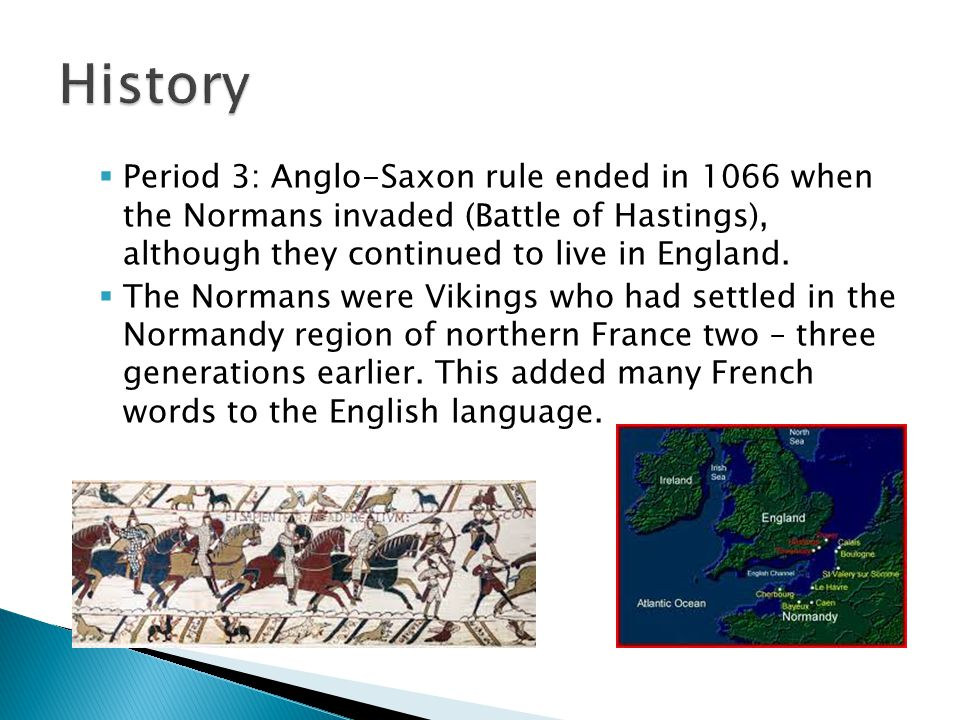  Period 3: Anglo-Saxon rule ended in 1066 when the Normans invaded (Battle of Hastings), although they continued to live in England.  The Normans we