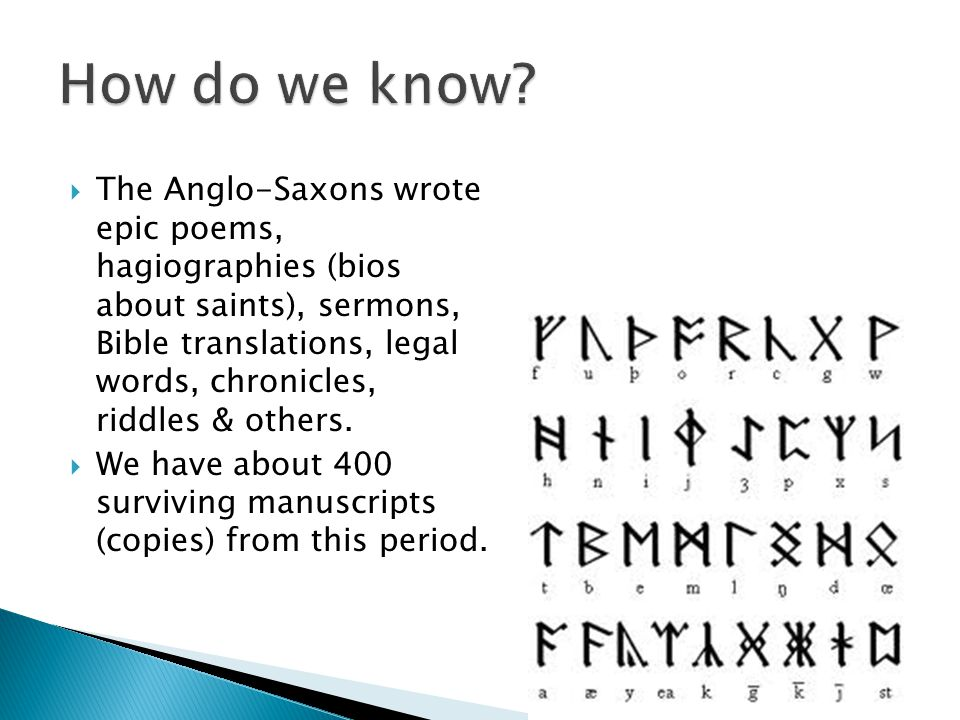  The Anglo-Saxons wrote epic poems, hagiographies (bios about saints), sermons, Bible translations, legal words, chronicles, riddles & others.  We h