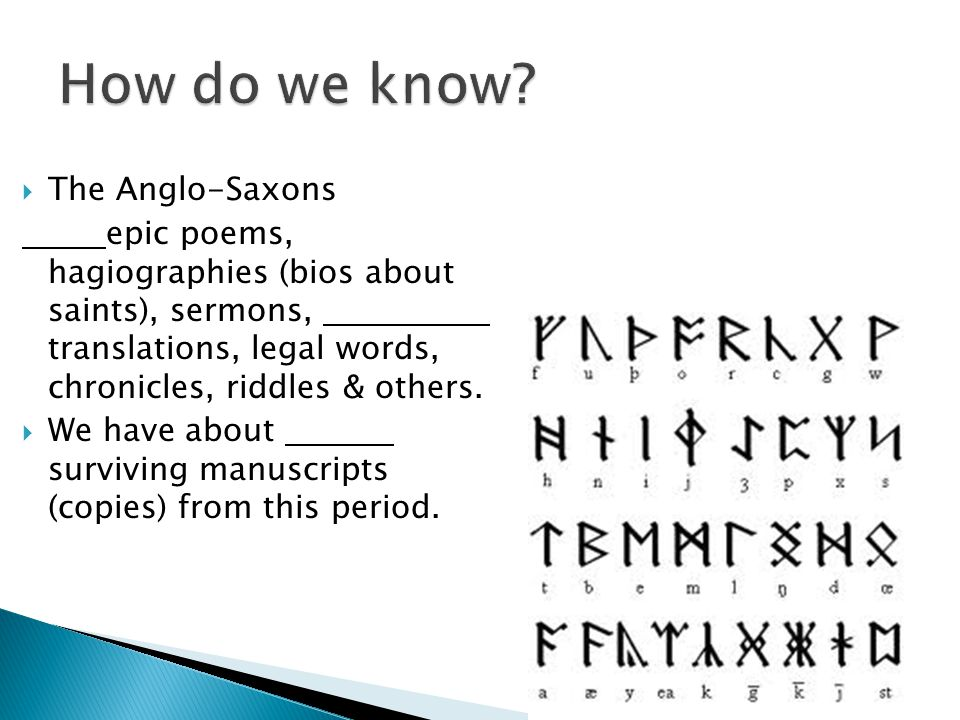  The Anglo-Saxons epic poems, hagiographies (bios about saints), sermons, translations, legal words, chronicles, riddles & others.  We have about su