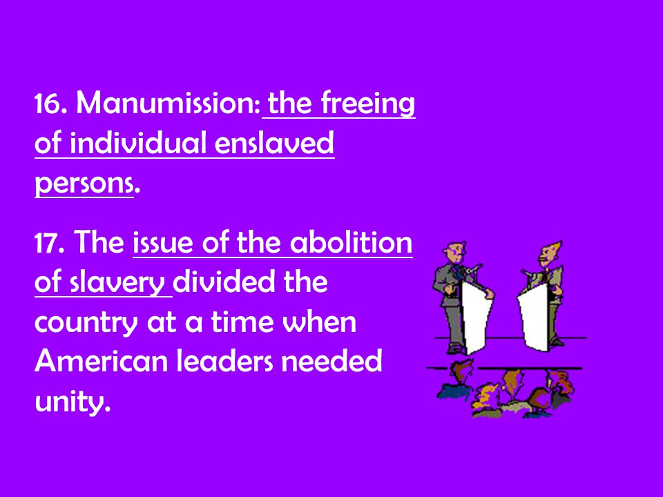 16. Manumission: the freeing of individual enslaved persons.