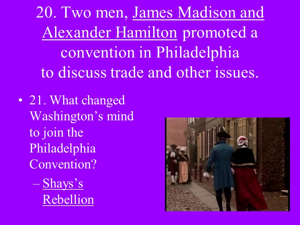 20. Two men, James Madison and Alexander Hamilton promoted a convention in Philadelphia to discuss trade and other issues. 21. What changed Washington
